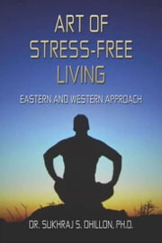 Art of Stress-free Living: Eastern and Western Approach ebook by Dr. Sukhraj Dhillon