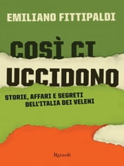 Così ci uccidono - Storia, affari e segreti dell'Italia dei veleni ebook by Emiliano Fittipaldi