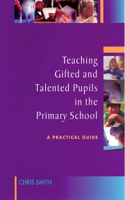 Teaching Gifted and Talented Pupils in the Primary School - A Practical Guide ebook by Mrs Chris Smith