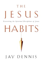 The Jesus Habits: Exercising the Spiritual Disciplines of Jesus - Exercising the Spiritual Disciplines of Jesus ebook by Jay Dennis