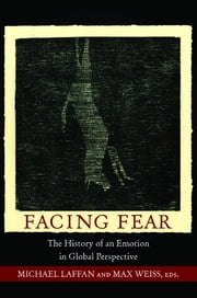 Facing Fear - The History of an Emotion in Global Perspective ebook by Michael Laffan,Max Weiss
