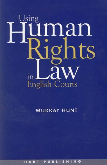 Using Human Rights Law in English Courts ebook by Murray Hunt