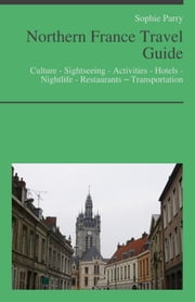 Northern France Travel Guide: Culture - Sightseeing - Activities - Hotels - Nightlife - Restaurants – Transportation (including Calais, Normandy, Picardy) ebook by Sophie Parry