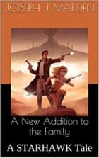A New Addition to the Family: A STARHAWK Tale ebook by Joseph J. Madden