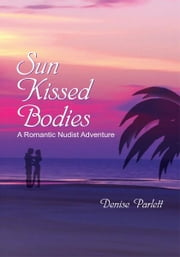 Sun Kissed Bodies - A Romantic Nudist Adventure ebook by Denise Parlett
