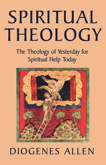 Spiritual Theology - The Theology of Yesterday for Spiritual Help Today ebook by Diogenes Allen