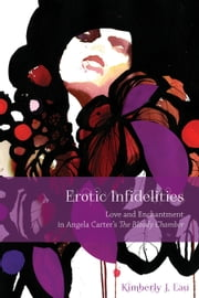 Erotic Infidelities - Love and Enchantment in Angela Carter's The Bloody Chamber ebook by Kimberly J. Lau