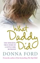 What Daddy Did - The shocking true story of a little girl betrayed ebook by Donna Ford