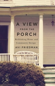 A View From the Porch - Rethinking Home and Community Design ebook by Avi Friedman