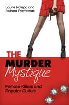 The Murder Mystique: Female Killers and Popular Culture - Female Killers and Popular Culture ebook by Laurie Nalepa, Richard Pfefferman