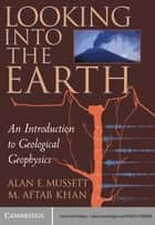 Looking into the Earth - An Introduction to Geological Geophysics ebook by Alan E. Mussett, M. Aftab Khan, Sue Button