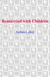 Remarried with Children - Ten Secrets for Successfully Blending and Extending Your Family ebook by Barbara LeBey