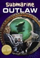 Submarine Outlaw eBook by Philip Roy