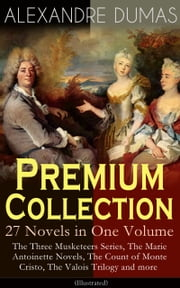 ALEXANDRE DUMAS Premium Collection - 27 Novels in One Volume: The Three Musketeers Series, The Marie Antoinette Novels, The Count of Monte Cristo, The Valois Trilogy and more (Illustrated) - Historical Novels & Adventure Classics: Queen Margot, Taking the Bastille, The Man in the Iron Mask, The Sicilian Bandit, The Conspirators, The Hero of the People, The Queen's Necklace… ebook by Alexandre Dumas,William Robson,R. S. Garnett,A. R. Allinson,Henry Frith,H. L. Williams,Maurice Leloir,Gustave Staal,J. A. Beauce