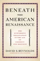 Beneath the American Renaissance - The Subversive Imagination in the Age of Emerson and Melville ebook by David S. Reynolds