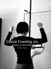 Calorie Counting 101 - Weight Loss Made Simple ebook by Amber R. Rodgers