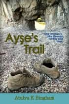 Ayse's Trail ebook by Atulya K Bingham