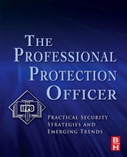 The Professional Protection Officer: Practical Security Strategies and Emerging Trends ebook by IFPO