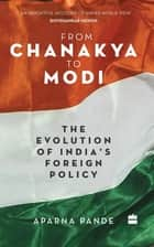 From Chanakya to Modi: Evolution of India's Foreign Policy ebook by Aparna Pande