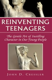 Reinventing Teenagers - The Gentle Art of Instilling Character in Our Young People ebook by John D. Cressler