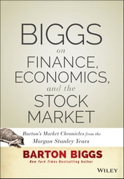 Biggs on Finance, Economics, and the Stock Market - Barton's Market Chronicles from the Morgan Stanley Years ebook by Barton Biggs