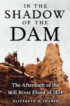 In the Shadow of the Dam - The Aftermath of the Mill River Flood of 1874 ebook by Elizabeth M. Sharpe