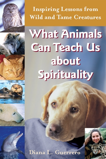 What Animals Can Teach Us about Spirituality: Inspiring Lessons from Wild and Tame Creatures ebook by Diana L. Guerrero