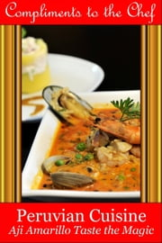 Peruvian Cuisine: Aji Amarillo Taste the Magic ebook by Compliments to the Chef