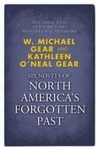 Novels of North America's Forgotten Past - People of the Wolf, People of the Fire, People of the Earth, People of the River, People of the Sea, and People of the Lakes ebook by W. Michael Gear, Kathleen O'Neal Gear