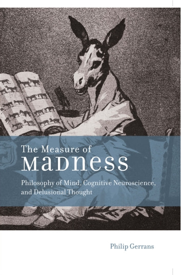 The Measure of Madness - Philosophy of Mind, Cognitive Neuroscience, and Delusional Thought ebook by Philip Gerrans