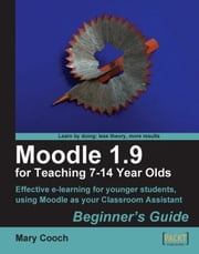 Moodle 1.9 for Teaching 7-14 Year Olds: Beginner's Guide ebook by Mary Cooch