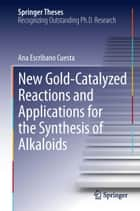 New Gold-Catalyzed Reactions and Applications for the Synthesis of Alkaloids ebook by Ana Escribano Cuesta
