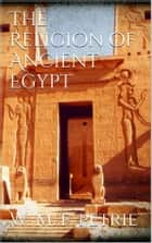 The Religion of Ancient Egypt ebook by W. M. Flinders Petrie