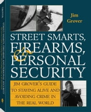 Street Smarts, Firearms, And Personal Security: Jim Grover'S Guide To Staying Alive And Avoiding Crime In The Real World ebook by Grover, Jim