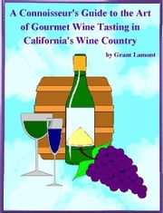 A Connoisseur's Guide to the Art of Wine Tasting in California's Wine Country ebook by Grant John Lamont
