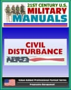 21st Century U.S. Military Manuals: Civil Disturbance Operations Field Manual - FM 3-19.15, FM 19-15 (Value-Added Professional Format Series) ebook by Progressive Management