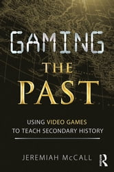 Gaming the Past - Using Video Games to Teach Secondary History ebook by Jeremiah McCall
