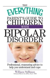 The Everything Parent's Guide To Children With Bipolar Disorder: Professional, Reassuring Advice to Help You Understand And Cope - Professional, Reassuring Advice to Help You Understand And Cope ebook by William Stillman,Jeffery Naser