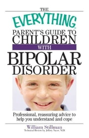 The Everything Parent's Guide To Children With Bipolar Disorder: Professional, Reassuring Advice to Help You Understand And Cope ebook by William Stillman,Jeffery Naser