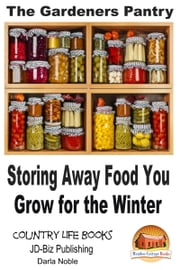 The Gardener's Pantry: Storing Away Food You Grow for the Winter ebook by Darla Noble