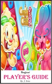 Candy Crush Jelly Saga: The Ultimate Secret Unofficial Players Guide for Getting Marvelous Journey with Top Tips, Tricks, Strategies, to Level up Fast in Most Difficult Level ebook by J. Eric
