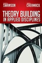 Theory Building in Applied Disciplines ebook by Richard A. Swanson,Thomas J. Chermack