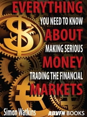 Everything You Need To Know About Making Serious Money Trading The Financial Markets ebook by Simon Watkins