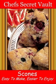 Scones: Easy To Make, Easier To Enjoy ebook by Chefs Secret Vault