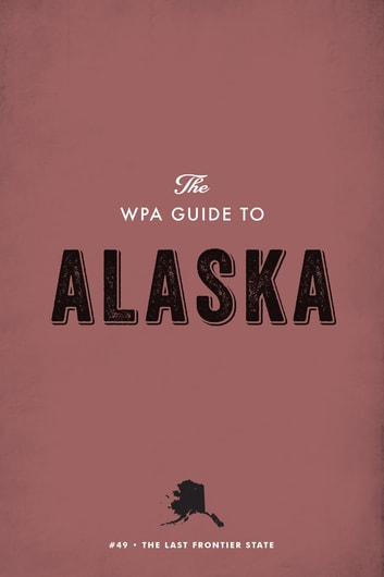 The WPA Guide to Alaska - The Last Frontier State ebook by Federal Writers' Project