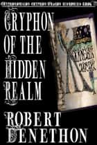 Gryphon of the Hidden Realm ebook by Robert Denethon