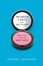 Between a Rock and a Hot Place - Why Fifty Is the New Fifty ebook by Tracey Jackson