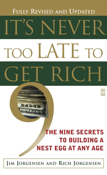 It's Never Too Late to Get Rich - The Nine Secrets to Building a Nest Egg at Any Age ebook by Jim Jorgensen