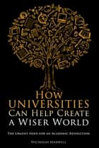 How Universities Can Help Create a Wiser World - The Urgent Need for an Academic Revolution ebook by Nicholas Maxwell