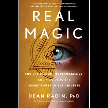 Real Magic - Ancient Wisdom, Modern Science, and a Guide to the Secret Power of the Universe audiobook by Dean Radin, PhD